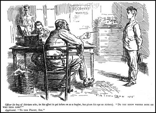 "Officer (to a boy of 13 who has given his age as 16):""Do you know where boys go who tell lies?""Applicant:""To the Front, Sir.""F. H. Townsend, Punch Magazine (11th August, 1916)"